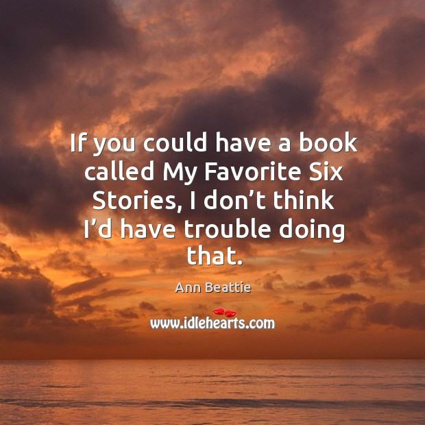 If you could have a book called my favorite six stories, I don't think I'd have trouble doing that. Ann Beattie Picture Quote