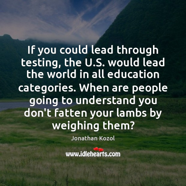 If you could lead through testing, the U.S. would lead the Jonathan Kozol Picture Quote
