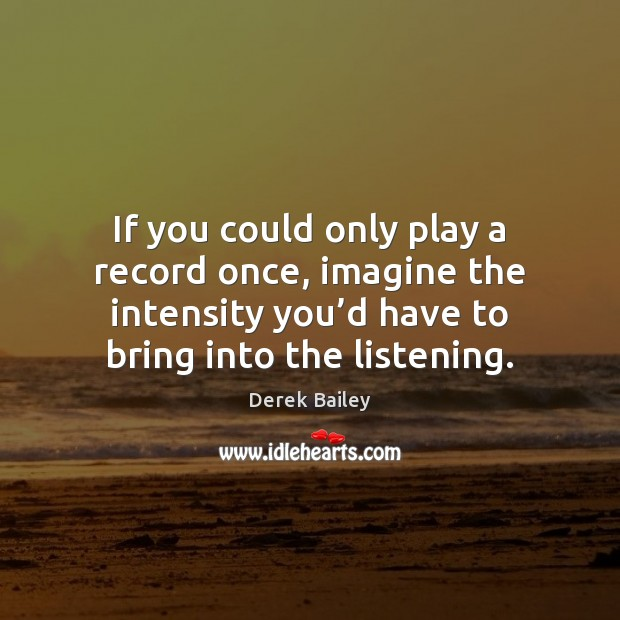 Image, If you could only play a record once, imagine the intensity you'