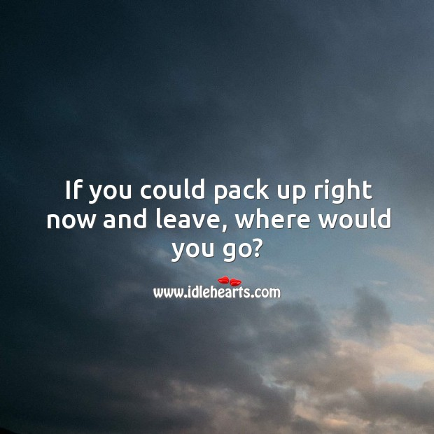 If you could pack up right now and leave, where would you go? Image