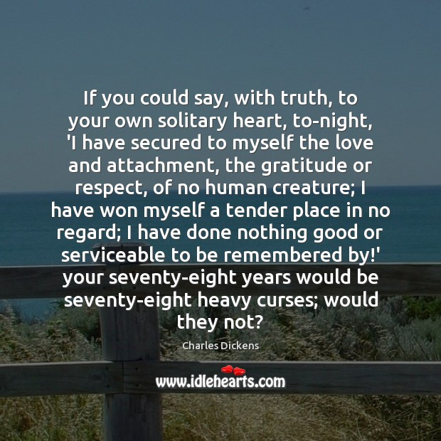 Image, If you could say, with truth, to your own solitary heart, to-night,