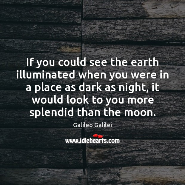 If you could see the earth illuminated when you were in a Galileo Galilei Picture Quote