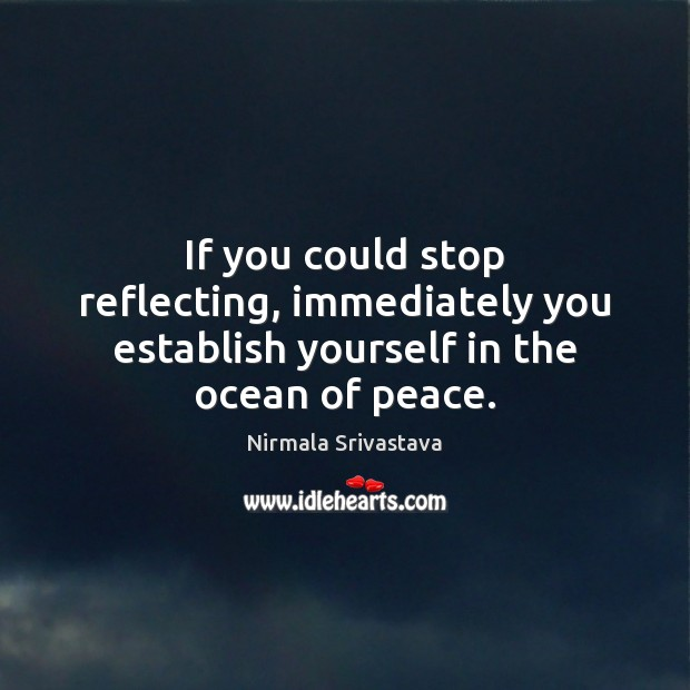 If you could stop reflecting, immediately you establish yourself in the ocean of peace. Image