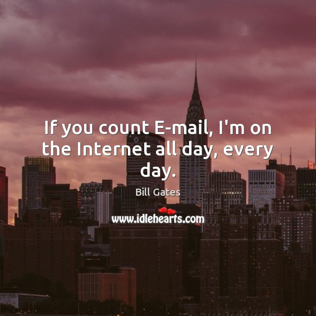 If you count E-mail, I'm on the Internet all day, every day. Bill Gates Picture Quote