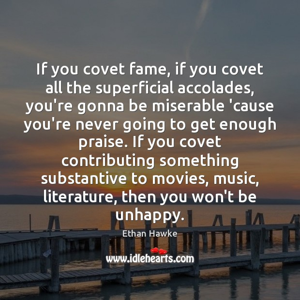 If you covet fame, if you covet all the superficial accolades, you're Ethan Hawke Picture Quote