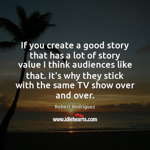 If you create a good story that has a lot of story Robert Rodriguez Picture Quote