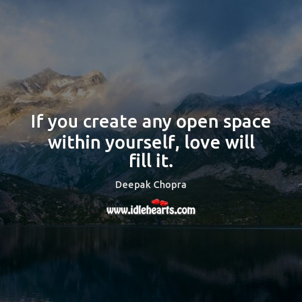 If you create any open space within yourself, love will fill it. Image