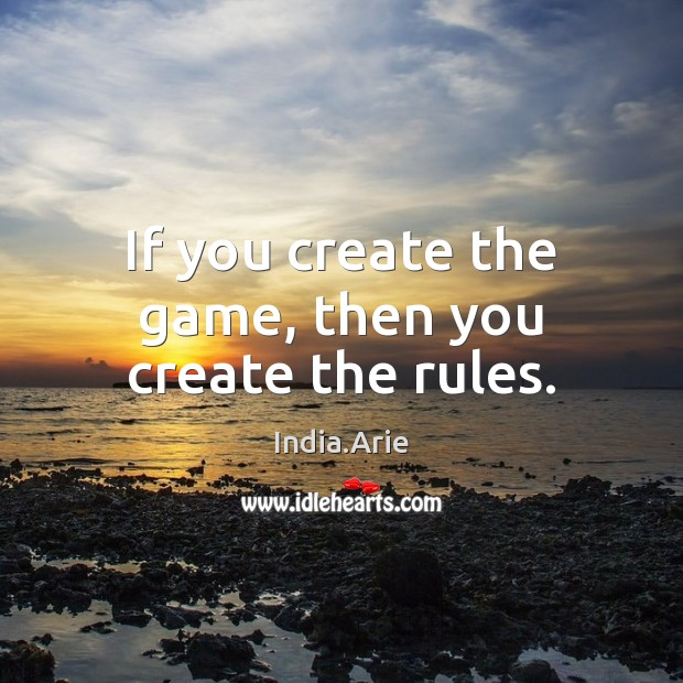 If you create the game, then you create the rules. India.Arie Picture Quote