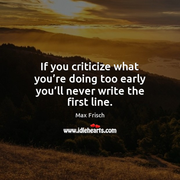 If you criticize what you're doing too early you'll never write the first line. Criticize Quotes Image
