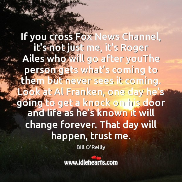 If you cross Fox News Channel, it's not just me, it's Roger Bill O'Reilly Picture Quote