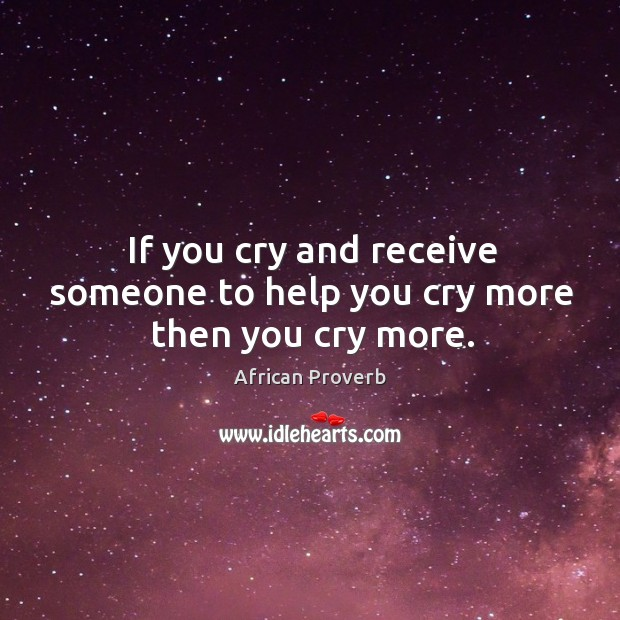 If you cry and receive someone to help you cry more then you cry more. Image