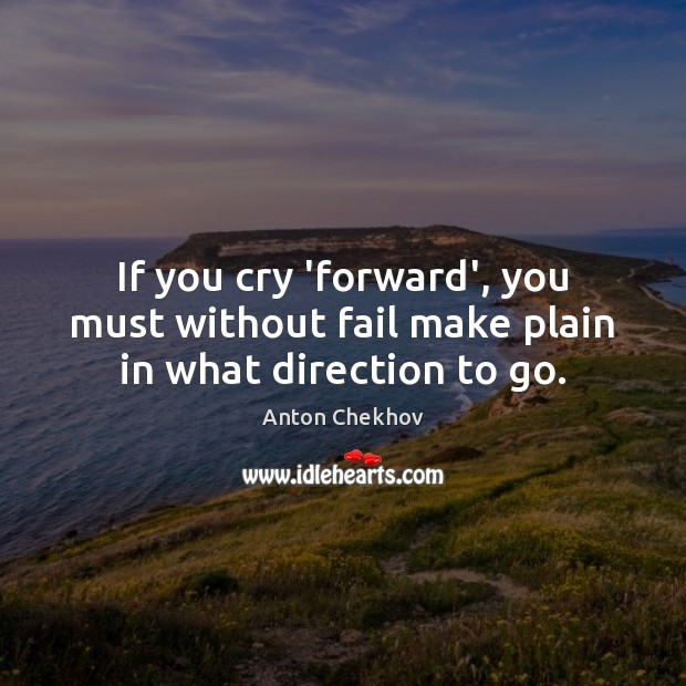 If you cry 'forward', you must without fail make plain in what direction to go. Anton Chekhov Picture Quote