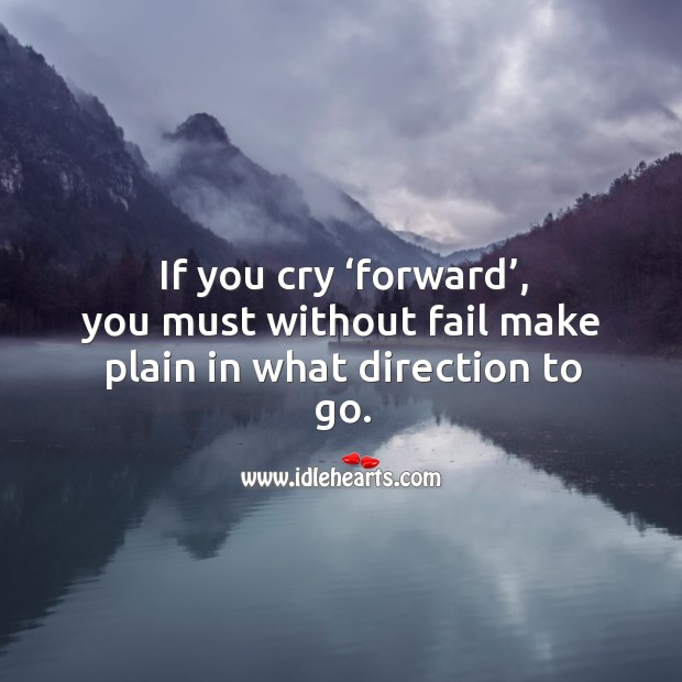 If you cry 'forward', you must without fail make plain in what direction to go. Image