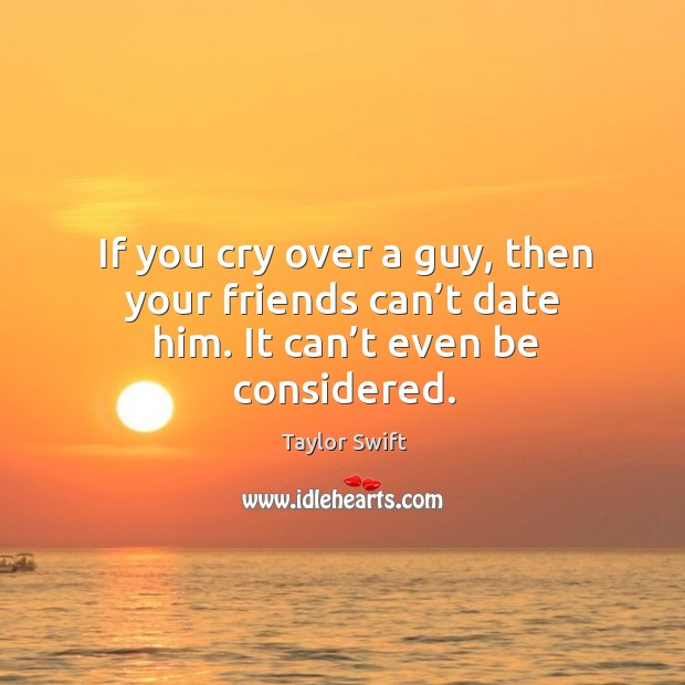 If you cry over a guy, then your friends can't date him. It can't even be considered. Image