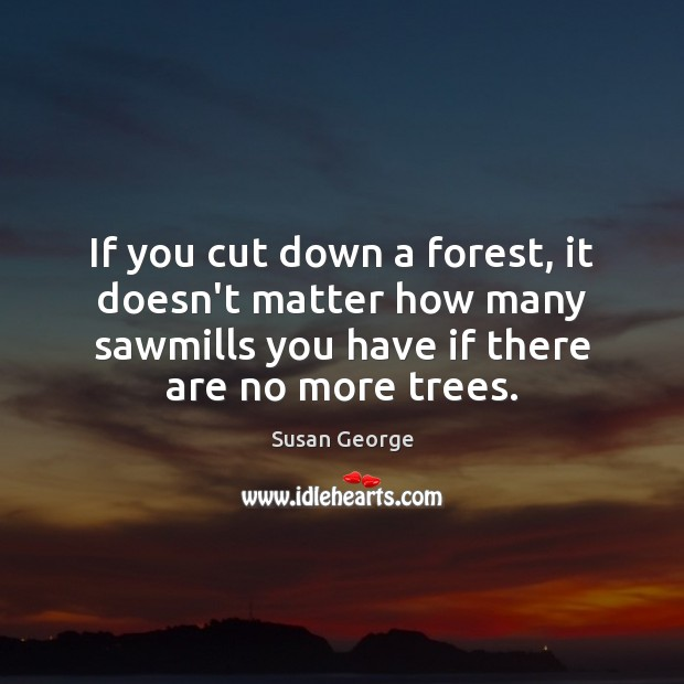 If you cut down a forest, it doesn't matter how many sawmills Image