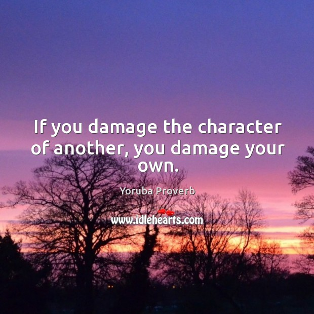 If you damage the character of another, you damage your own. Yoruba Proverbs Image