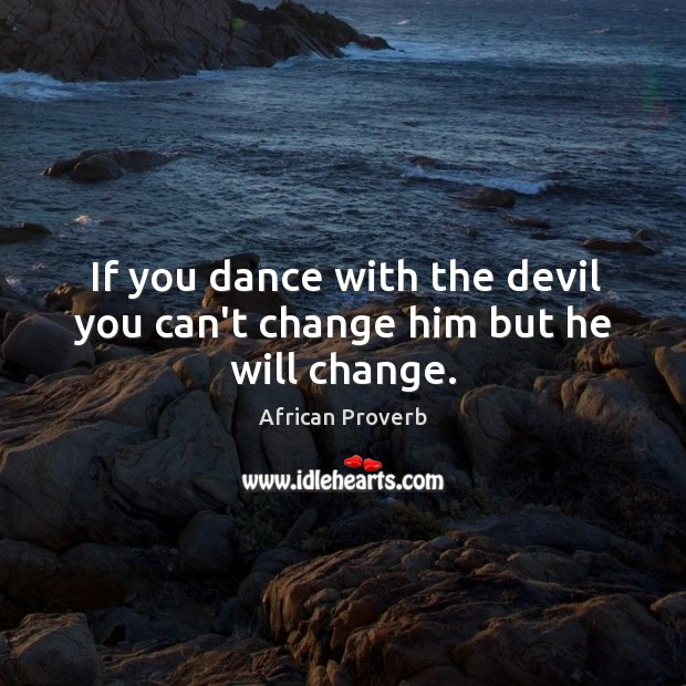 Image, If you dance with the devil you can't change him but he will change.