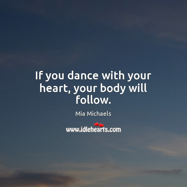 If you dance with your heart, your body will follow. Mia Michaels Picture Quote