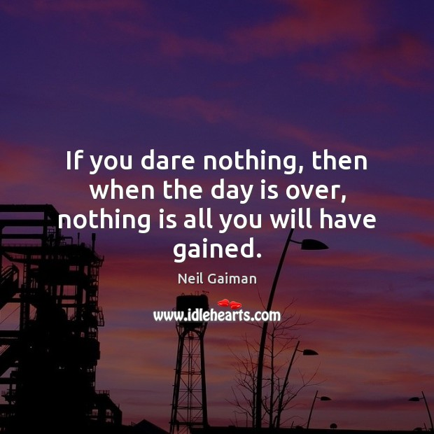 If you dare nothing, then when the day is over, nothing is all you will have gained. Neil Gaiman Picture Quote