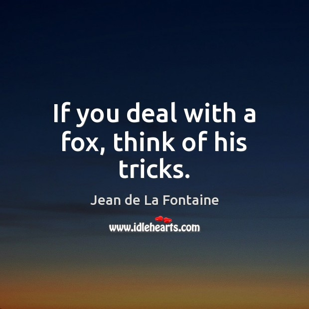 If you deal with a fox, think of his tricks. Image