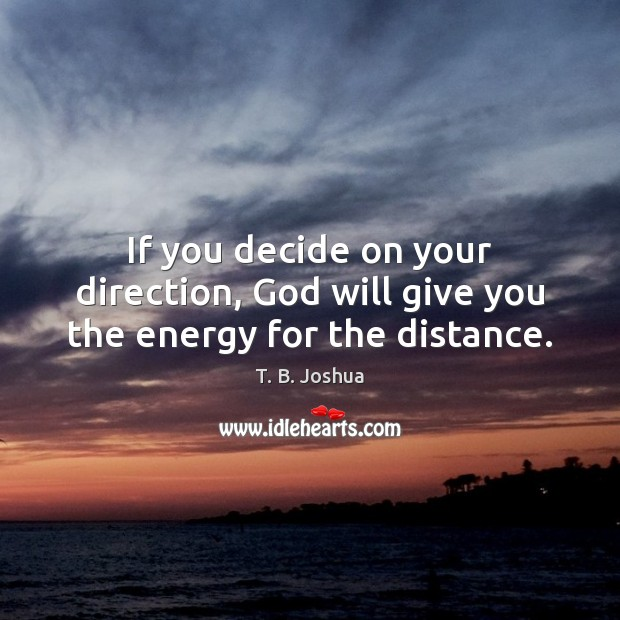 If you decide on your direction, God will give you the energy for the distance. T. B. Joshua Picture Quote