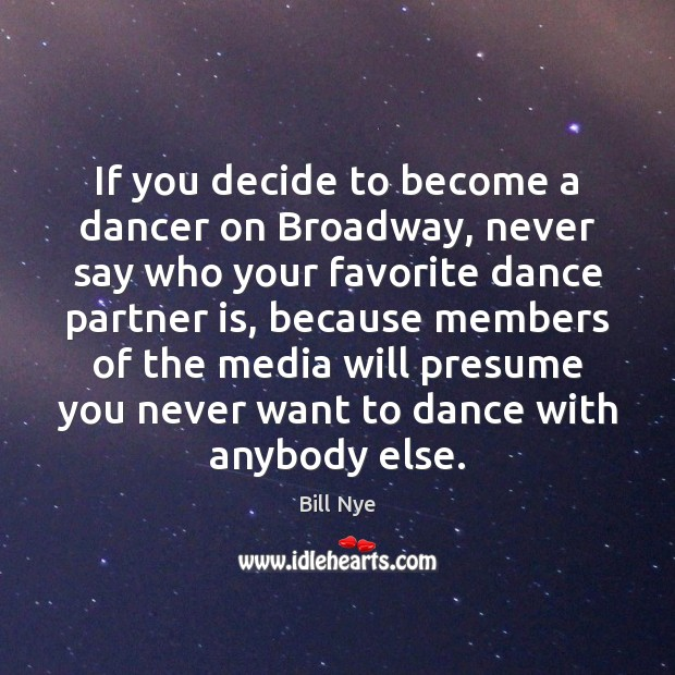 If you decide to become a dancer on Broadway, never say who Bill Nye Picture Quote