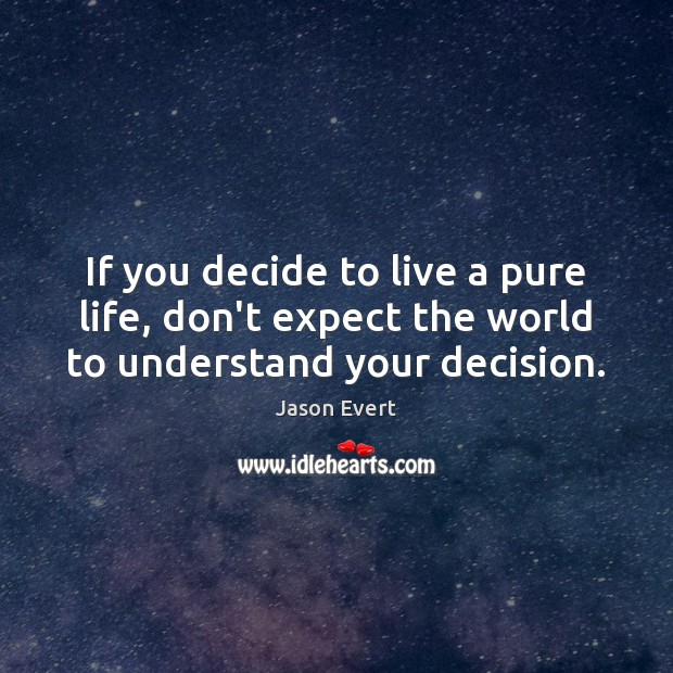 If you decide to live a pure life, don't expect the world to understand your decision. Expect Quotes Image