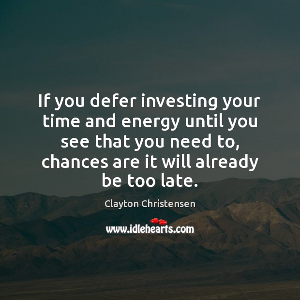 If you defer investing your time and energy until you see that Clayton Christensen Picture Quote