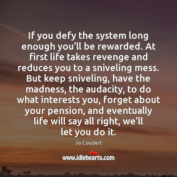 If you defy the system long enough you'll be rewarded. At first Jo Coudert Picture Quote