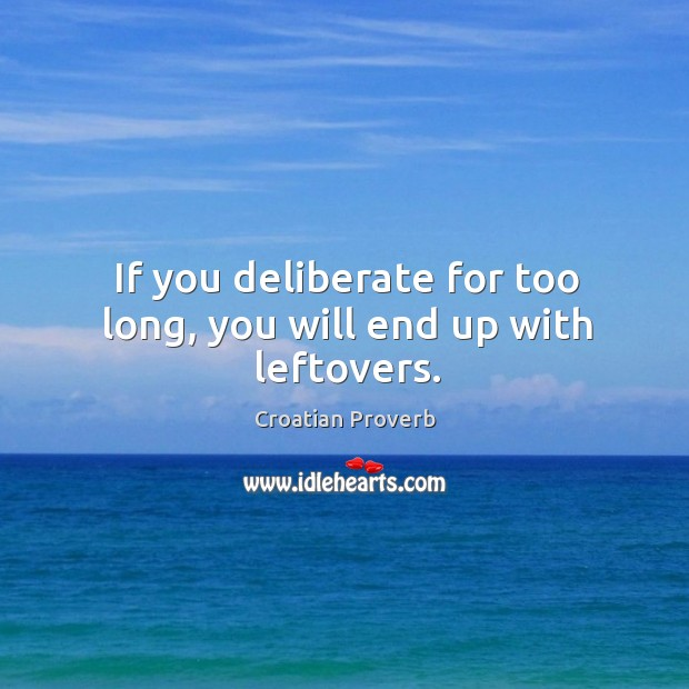 If you deliberate for too long, you will end up with leftovers. Croatian Proverbs Image