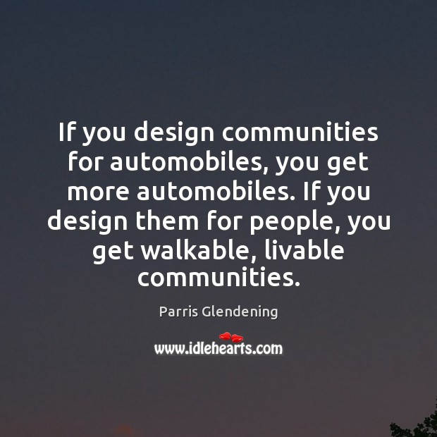 If you design communities for automobiles, you get more automobiles. If you Image