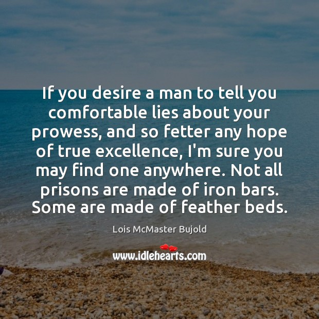 If you desire a man to tell you comfortable lies about your Lois McMaster Bujold Picture Quote