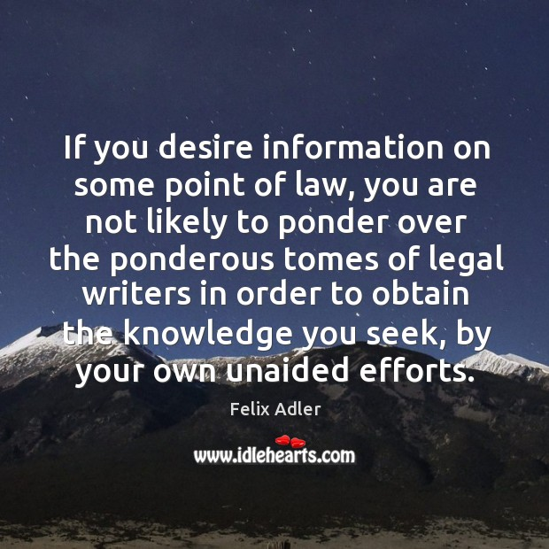 If you desire information on some point of law, you are not likely to ponder over the Felix Adler Picture Quote