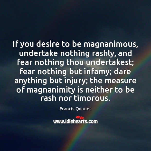 If you desire to be magnanimous, undertake nothing rashly, and fear nothing Francis Quarles Picture Quote
