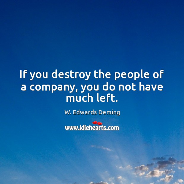 If you destroy the people of a company, you do not have much left. W. Edwards Deming Picture Quote