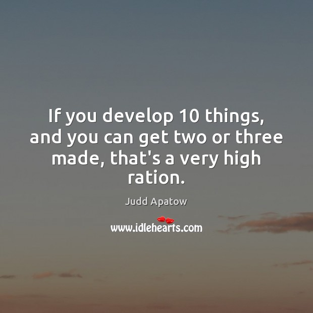 Judd Apatow Picture Quote image saying: If you develop 10 things, and you can get two or three made, that's a very high ration.