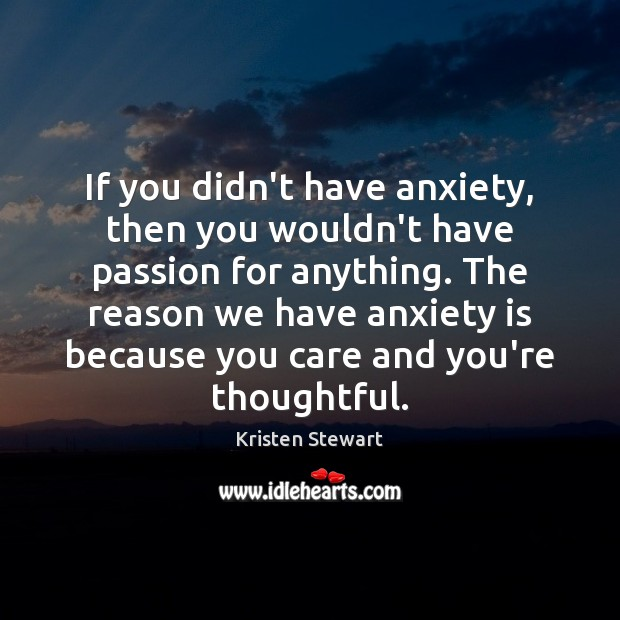 If you didn't have anxiety, then you wouldn't have passion for anything. Image