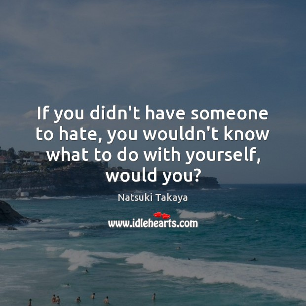 Image, If you didn't have someone to hate, you wouldn't know what to do with yourself, would you?