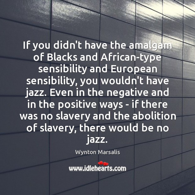 If you didn't have the amalgam of Blacks and African-type sensibility and Wynton Marsalis Picture Quote