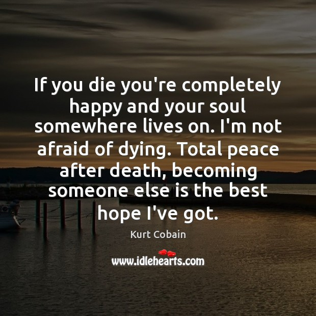 If you die you're completely happy and your soul somewhere lives on. Kurt Cobain Picture Quote