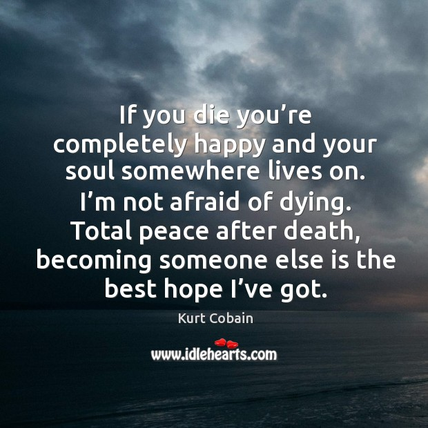 Image, If you die you're completely happy and your soul somewhere lives on. I'm not afraid of dying.
