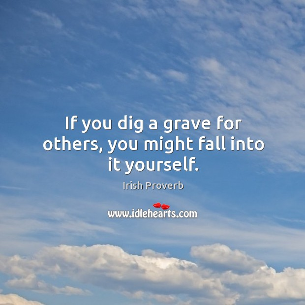 If you dig a grave for others, you might fall into it yourself. Image