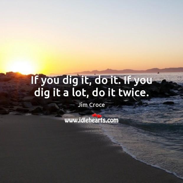 If you dig it, do it. If you dig it a lot, do it twice. Jim Croce Picture Quote