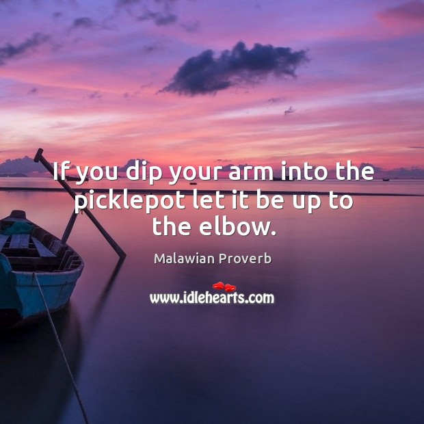 If you dip your arm into the picklepot let it be up to the elbow. Malawian Proverbs Image