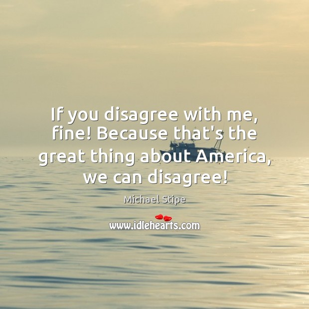 If you disagree with me, fine! Because that's the great thing about Image
