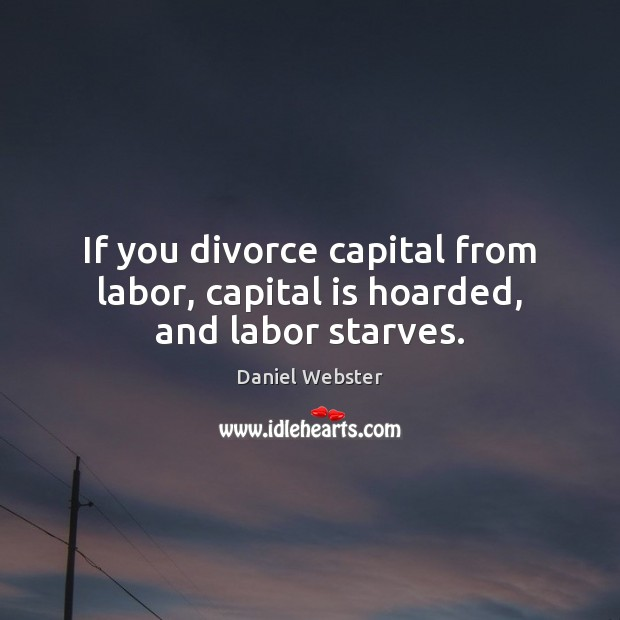 If you divorce capital from labor, capital is hoarded, and labor starves. Daniel Webster Picture Quote