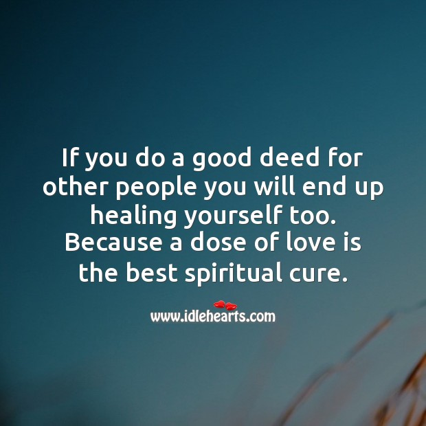 If you do a good deed for other people you will end up healing yourself too. Spiritual Love Quotes Image