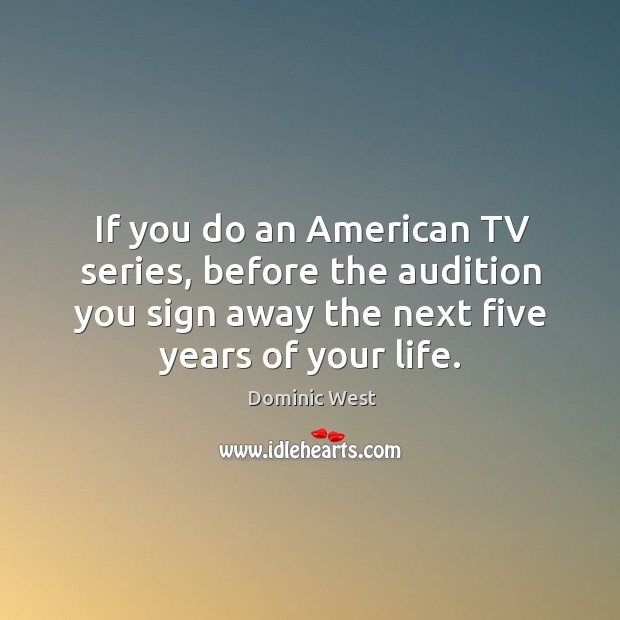 If you do an american tv series, before the audition you sign away the next five years of your life. Image