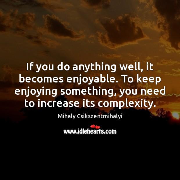 If you do anything well, it becomes enjoyable. To keep enjoying something, Image
