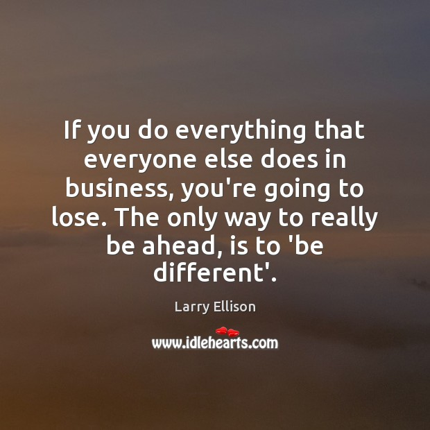 If you do everything that everyone else does in business, you're going Larry Ellison Picture Quote
